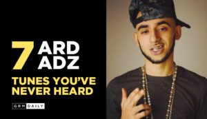 GRM Exclusive: 7 Ard Adz Tunes you've never heard