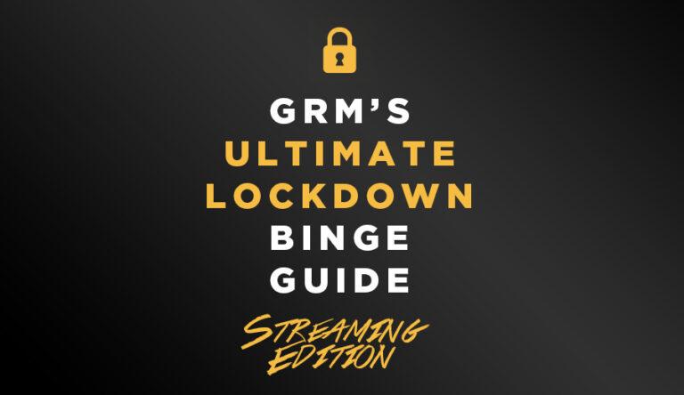 GRM Exclusive: The Ultimate Lockdown Streaming Binge Guide