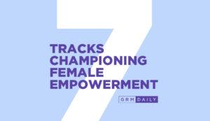 GRM Exclusive: 7 tracks championing female empowerment
