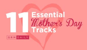 GRM Exclusive: 11 Essential Mother's Day Tracks